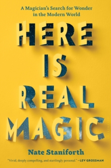 Here Is Real Magic : A Magician's Search for Wonder in the Modern World, Hardback Book