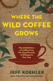 Where the Wild Coffee Grows : The Untold Story of Coffee from the Cloud Forests of Ethiopia to Your Cup, Hardback Book