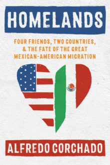Homelands : Four Friends, Two Countries, and the Fate of the Great Mexican-American Migration, Hardback Book