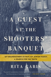 A Guest at the Shooters' Banquet : My Grandfather's SS Past, My Jewish Family, A Search for the Truth, Paperback / softback Book