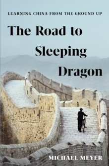 The Road to Sleeping Dragon : Learning China from the Ground Up, Hardback Book