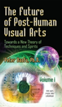 Future of Post-Human Visual Arts : Towards a New Theory of Techniques & Spirits -- Volume 1, Hardback Book
