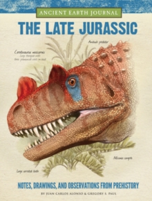 The Late Jurassic: Ancient Earth Journal : Notes, Drawings, and Observations from Prehistory, Hardback Book
