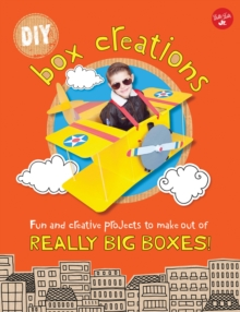DIY Box Creations : Fun and Creative Projects to Make out of Really Big Boxes!, Paperback Book