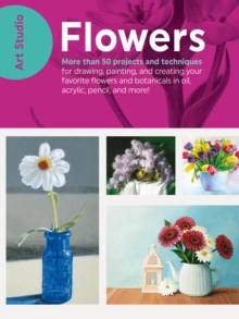 Art Studio: Flowers : More than 50 projects and techniques for drawing, painting, and creating your favorite flowers and botanicals in oil, acrylic, pencil, and more!, Paperback / softback Book