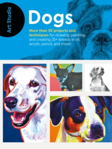 Art Studio: Dogs : More than 50 projects and techniques for drawing, painting, and creating 25+ breeds in oil, acrylic, pencil, and more!, Paperback / softback Book