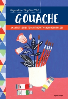 Anywhere, Anytime Art: Gouache : An artist's guide to painting with gouache on the go!, Paperback Book