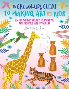 The Grown-Up's Guide to Making Art with Kids : 25+ fun and easy projects to inspire you and the little ones in your life, Paperback / softback Book