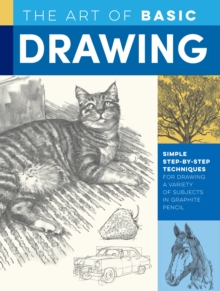 The Art of Basic Drawing : Simple step-by-step techniques for drawing a variety of subjects in graphite pencil, Paperback / softback Book