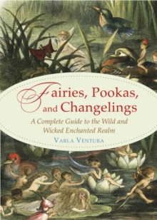 Fairies, Pookas, and Changelings : A Complete Guide to the Wild and Wicked Enchanted Realm, EPUB eBook