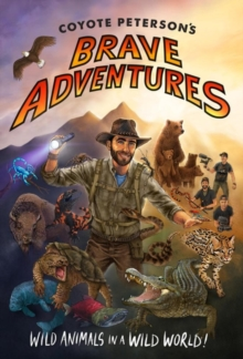 Coyote Peterson's Brave Adventures : Wild Animals in a Wild World, Hardback Book