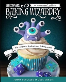 Geek Sweets : An Adventurer's Guide to the World of Baking Wizardry, Paperback / softback Book