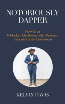 Notoriously Dapper : How to Be a Modern Gentleman with Manners, Style and Body Confidence, Paperback Book