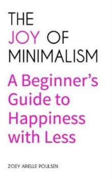 The Joy of Minimalism : A Beginner's Guide to Happiness with Less, Paperback Book
