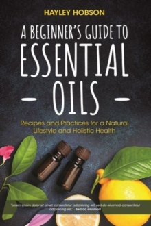 A Beginner's Guide to Essential Oils : Recipes and Practices for a Natural Lifestyle and Holistic Health, Hardback Book