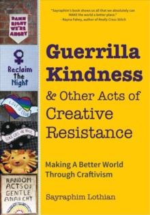Guerrilla Kindness and Other Acts of Creative Resistance : Making A Better World Through Craftivism, Hardback Book