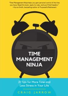 Time Management Ninja : 21 Rules for More Time and Less Stress in Your Life, Hardback Book
