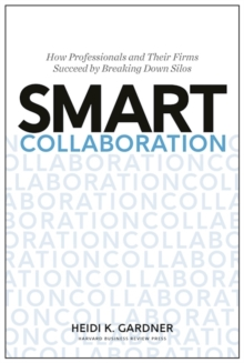 Smart Collaboration : How Professionals and Their Firms Succeed by Breaking Down Silos, Hardback Book