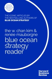 The W. Chan Kim and Renee Mauborgne Blue Ocean Strategy Reader : The iconic articles by bestselling authors W. Chan Kim and Renee Mauborgne, Paperback / softback Book