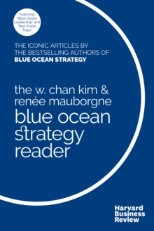 The W. Chan Kim and Renee Mauborgne Blue Ocean Strategy Reader : The iconic articles by bestselling authors W. Chan Kim and Renee Mauborgne, EPUB eBook