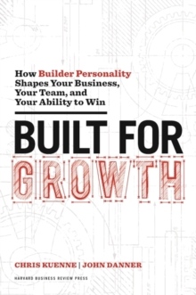Built for Growth : How Builder Personality Shapes Your Business, Your Team, and Your Ability to Win, Hardback Book