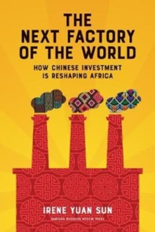 The Next Factory of the World : How Chinese Investment Is Reshaping Africa, Hardback Book