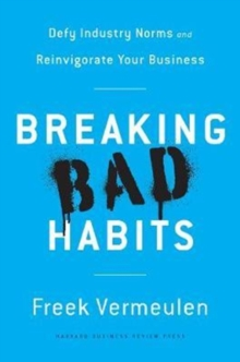 Breaking Bad Habits : Defy Industry Norms and Reinvigorate Your Business, Hardback Book