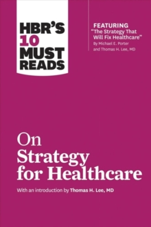 HBR's 10 Must Reads on Strategy for Healthcare (Featuring Articles by Michael E. Porter and Thomas H. Lee, MD), Paperback / softback Book