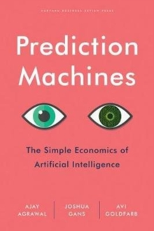 Prediction Machines : The Simple Economics of Artificial Intelligence, Hardback Book