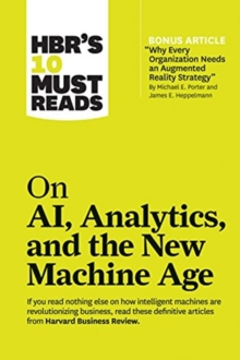 "HBR's 10 Must Reads on AI, Analytics, and the New Machine Age : (with bonus article ""Why Every Company Needs an Augmented Reality Strategy"" by Michael E. Porter and James E. Heppelmann), Paperback / softback Book"