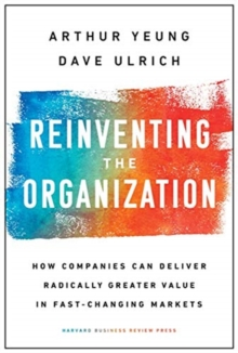 Reinventing the Organization : How Companies Can Deliver Radically Greater Value in Fast-Changing Markets, Hardback Book