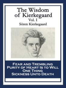 The Wisdom of Kierkegaard Vol. I : Fear and Trembling; Purity of Heart Is to Will One Thing; Sickness Unto Death, EPUB eBook
