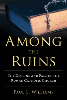 Among The Ruins : The Decline and Fall of the Roman Catholic Church, Hardback Book
