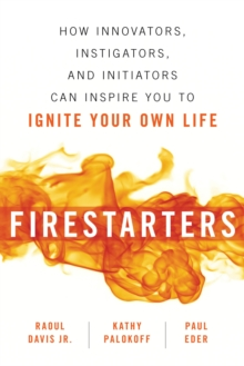 Firestarters : How Innovators, Instigators, and Initiators Can Inspire You to Ignite Your Own Life, Paperback / softback Book