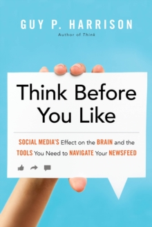 Think Before You Like : Social Media's Effect on the Brain and the ToolsYou Need to Navigate Your Newsfeed, Paperback Book