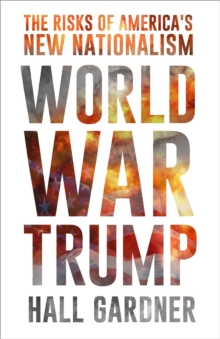 World War Trump : The Risks of America's New Nationalism, Hardback Book