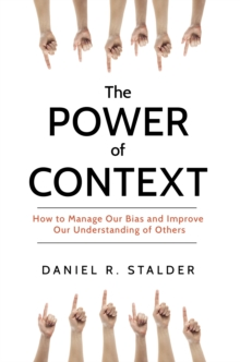The Power of Context : How to Manage Our Bias and Improve Our Understanding of Others, Hardback Book