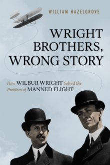 Wright Brothers, Wrong Story : How Wilbur Wright Solved the Problem of Manned Flight, Hardback Book