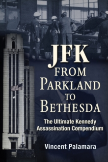 JFK: From Parkland to Bethesda : The Ultimate Kennedy Assassination Compendium, Paperback / softback Book