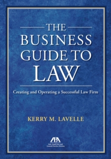 The Business Guide to Law : Creating and Operating a Successful Law Firm, Paperback Book