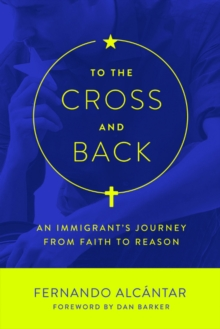 To the Cross and Back : An Immigrant's Journey from Faith to Reason, Paperback Book