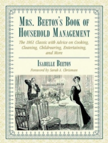 Mrs. Beeton's Book of Household Management : The 1861 Classic with Advice on Cooking, Cleaning, Childrearing, Entertaining, and More, Hardback Book