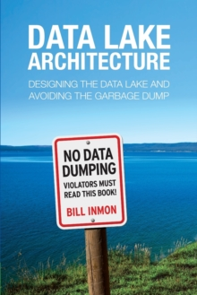 Data Lake Architecture : Designing the Data Lake and Avoiding the Garbage Dump, Paperback Book