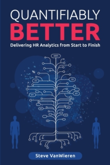 Quantifiably Better : Delivering Human Resource (HR) Analytics from Start to Finish, Paperback Book