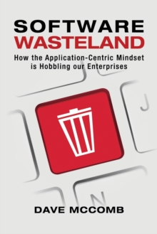 Software Wasteland : How the Application-Centric Mindset is Hobbling our Enterprises, Paperback / softback Book