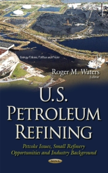 U.S. Petroleum Refining : Petcoke Issues, Small Refinery Opportunities & Industry Background, Hardback Book