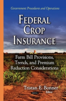 Federal Crop Insurance : Farm Bill Provisions, Trends & Premium Reduction Considerations, Hardback Book