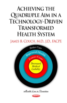 Achieving the Quadruple Aim in a Technology-Driven Transformed Health System : Better Care, Improved Health, Lower Costs & Decreased Medical Liability, Paperback Book