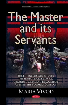 Master & its Servants : The Entangled Web Between the Serbian Secret Service, Organized Crime & Paramilitary Units in the Yugoslav Conflict, Hardback Book