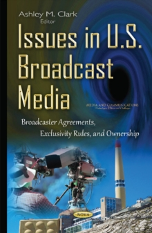 Issues in U.S. Broadcast Media : Broadcaster Agreements, Exclusivity Rules, & Ownership, Hardback Book